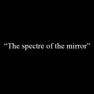 «The spectre of the mirror»